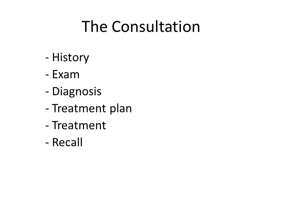 The Consultation - History - Exam - Diagnosis - Treatment plan - Treatment - Recall