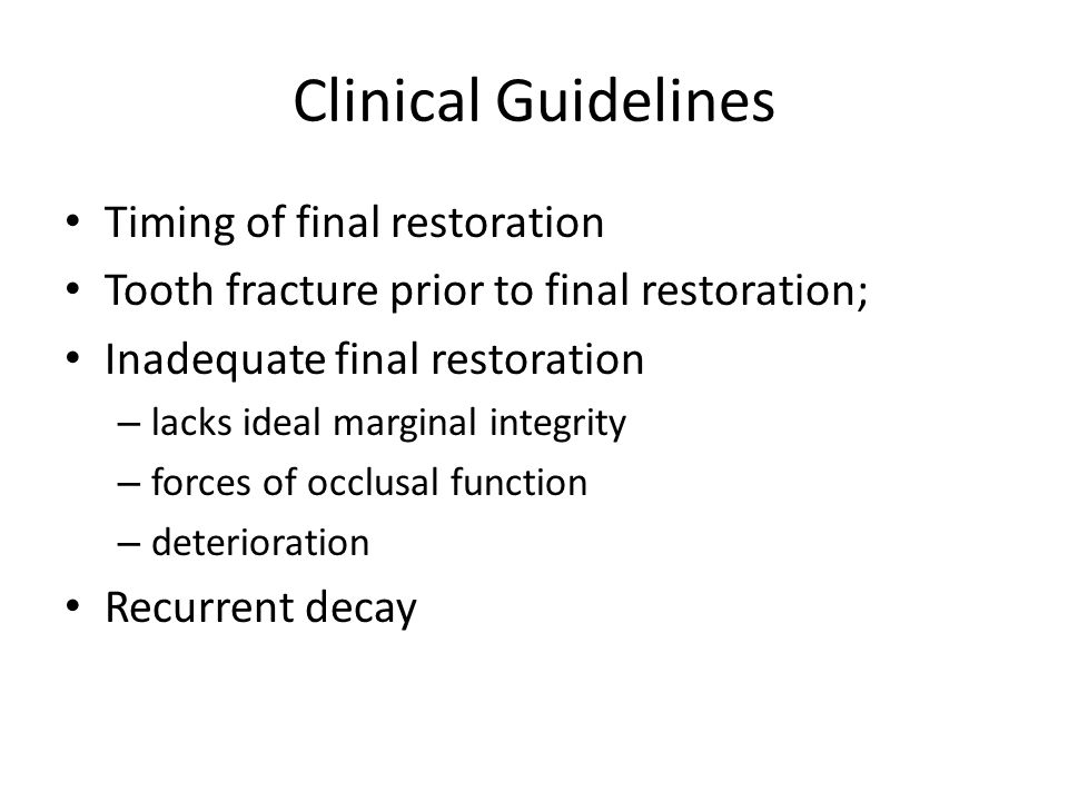 Clinical Guidelines Timing of final restoration Tooth fracture prior to final restoration; Inadequate final restoration – lacks ideal marginal integrity – forces of occlusal function – deterioration Recurrent decay