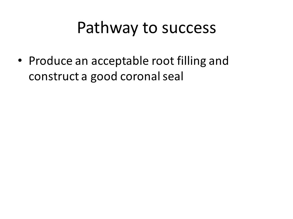 Produce an acceptable root filling and construct a good coronal seal Pathway to success