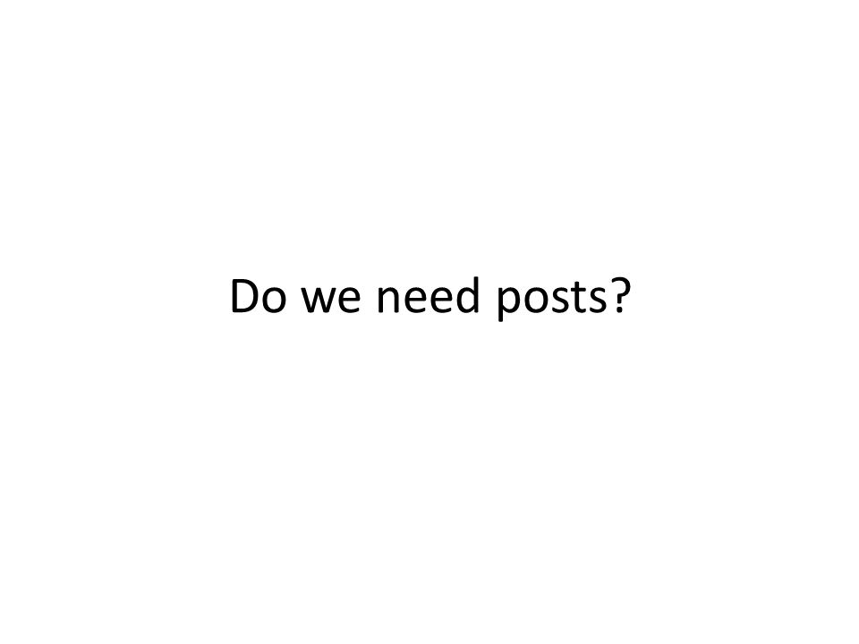 Do we need posts?