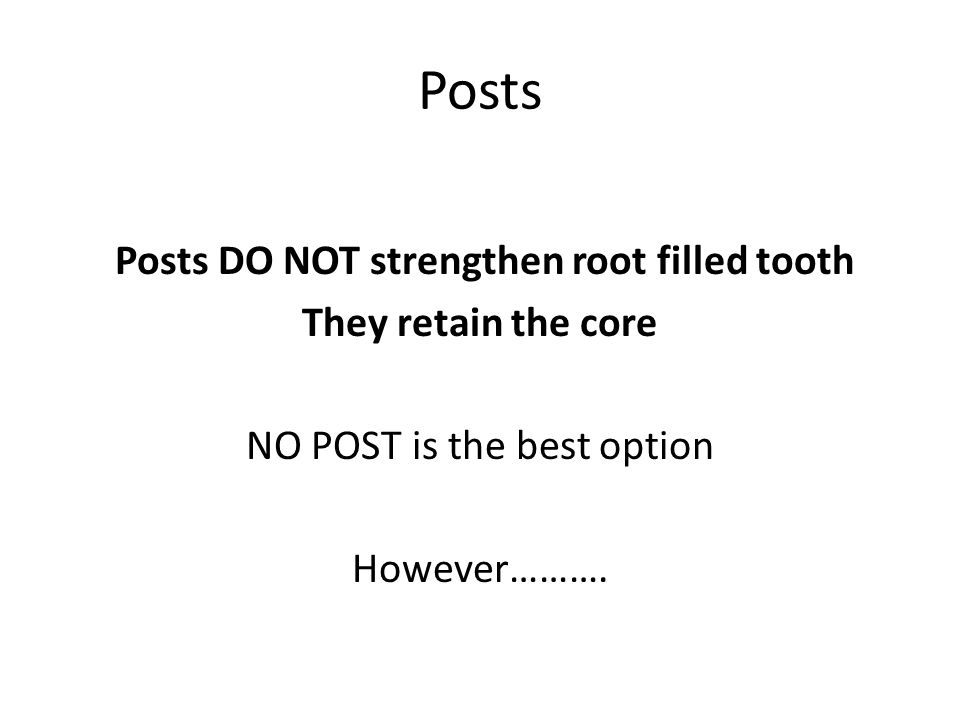 Posts Posts DO NOT strengthen root filled tooth They retain the core NO POST is the best option However……….