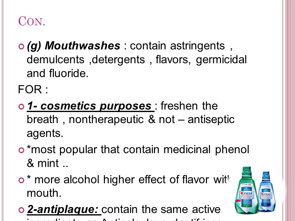 C ON. (g) Mouthwashes : contain astringents, demulcents,detergents, flavors, germicidal and fluoride. FOR : 1- cosmetics purposes : freshen the breath