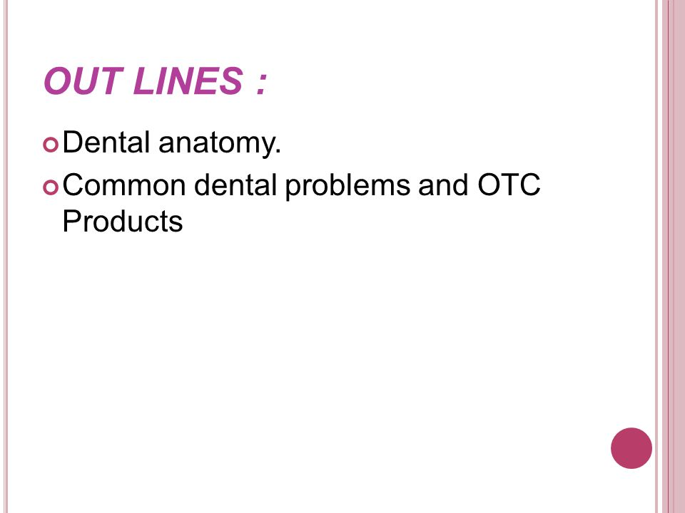 OUT LINES : Dental anatomy. Common dental problems and OTC Products