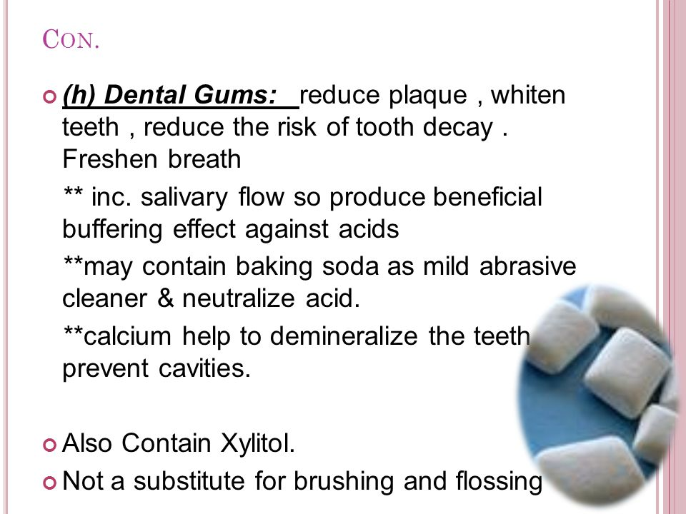 C ON. (h) Dental Gums: reduce plaque, whiten teeth, reduce the risk of tooth decay. Freshen breath ** inc. salivary flow so produce beneficial bufferi