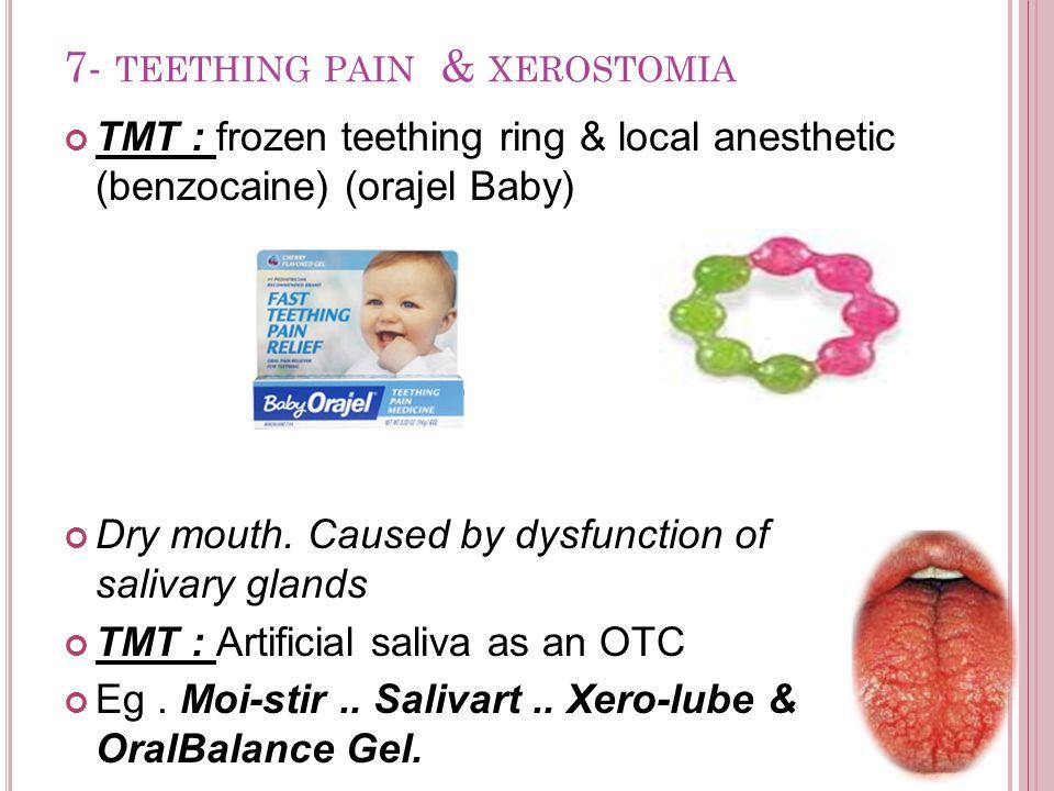 7- TEETHING PAIN & XEROSTOMIA TMT : frozen teething ring & local anesthetic (benzocaine) (orajel Baby) Dry mouth.