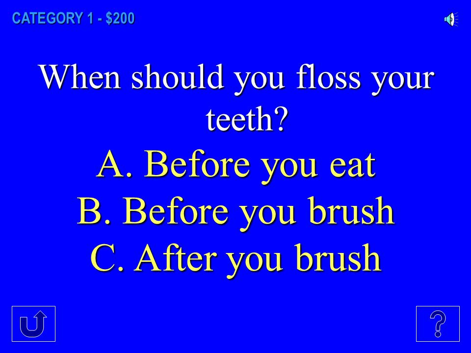 CATEGORY 1 - $100 How often should you floss your teeth.