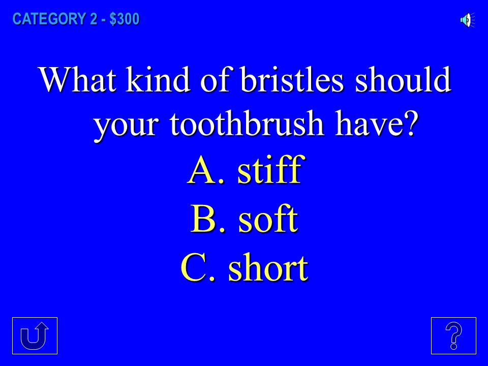 CATEGORY 2 - $200 How often should you change your toothbrush? A. Every 3 Months B. Every 6 Months C. Once a Year