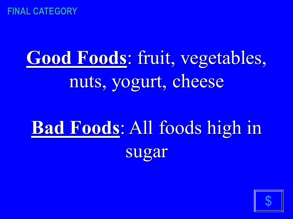 FINAL CATEGORY Name 2 foods that are healthy for your teeth and body. Name 2 foods that are not healthy for your teeth and body? $