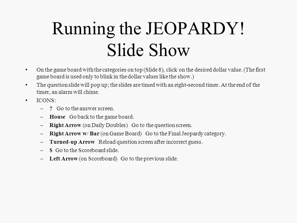 JEOPARDY! Slide Show Setup continued To set up the Daily Double: –1. Choose which dollar value(s) to set as Daily Double (normally, Jeopardy has one D