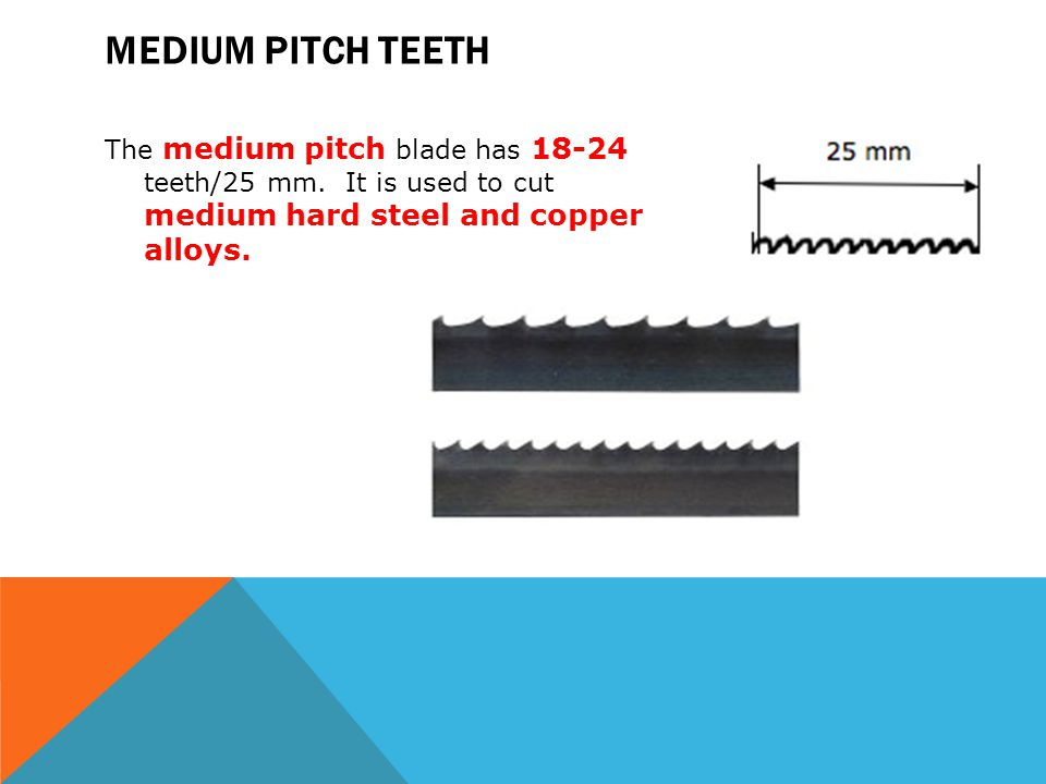MEDIUM PITCH TEETH The medium pitch blade has 18-24 teeth/25 mm. It is used to cut medium hard steel and copper alloys.