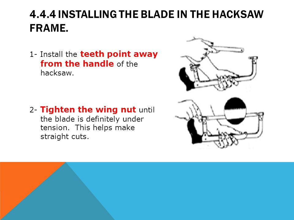 4.4.4 INSTALLING THE BLADE IN THE HACKSAW FRAME. 1- Install the teeth point away from the handle of the hacksaw. 2- Tighten the wing nut until the bla