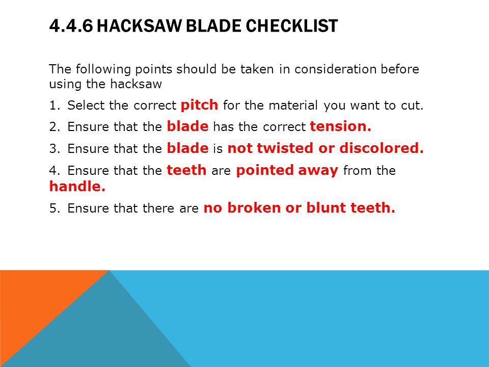 4.4.6 HACKSAW BLADE CHECKLIST The following points should be taken in consideration before using the hacksaw 1.Select the correct pitch for the materi