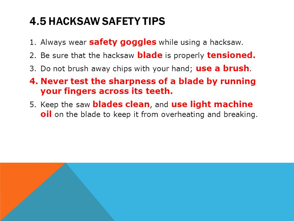 4.5 HACKSAW SAFETY TIPS 1.Always wear safety goggles while using a hacksaw. 2.Be sure that the hacksaw blade is properly tensioned. 3.Do not brush awa