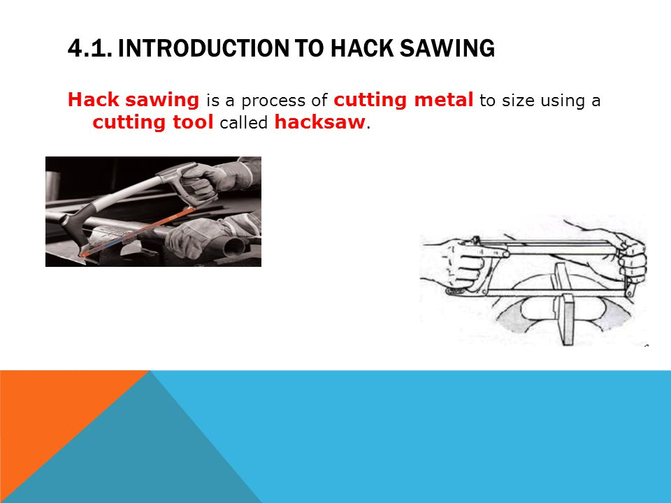 4.1. INTRODUCTION TO HACK SAWING Hack sawing is a process of cutting metal to size using a cutting tool called hacksaw.