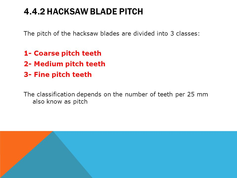 4.4.2 HACKSAW BLADE PITCH The pitch of the hacksaw blades are divided into 3 classes: 1- Coarse pitch teeth 2- Medium pitch teeth 3- Fine pitch teeth