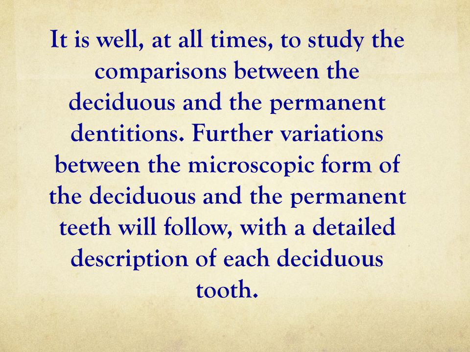 It is well, at all times, to study the comparisons between the deciduous and the permanent dentitions. Further variations between the microscopic form