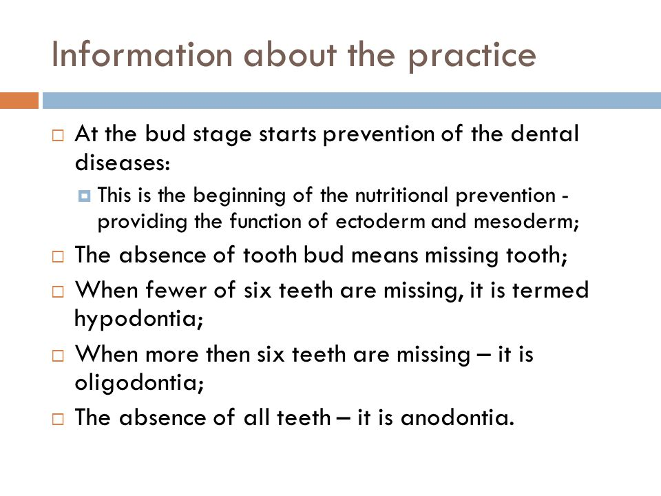 Information about the practice At the bud stage starts prevention of the dental diseases: This is the beginning of the nutritional prevention - providing the function of ectoderm and mesoderm; The absence of tooth bud means missing tooth; When fewer of six teeth are missing, it is termed hypodontia; When more then six teeth are missing – it is oligodontia; The absence of all teeth – it is anodontia.