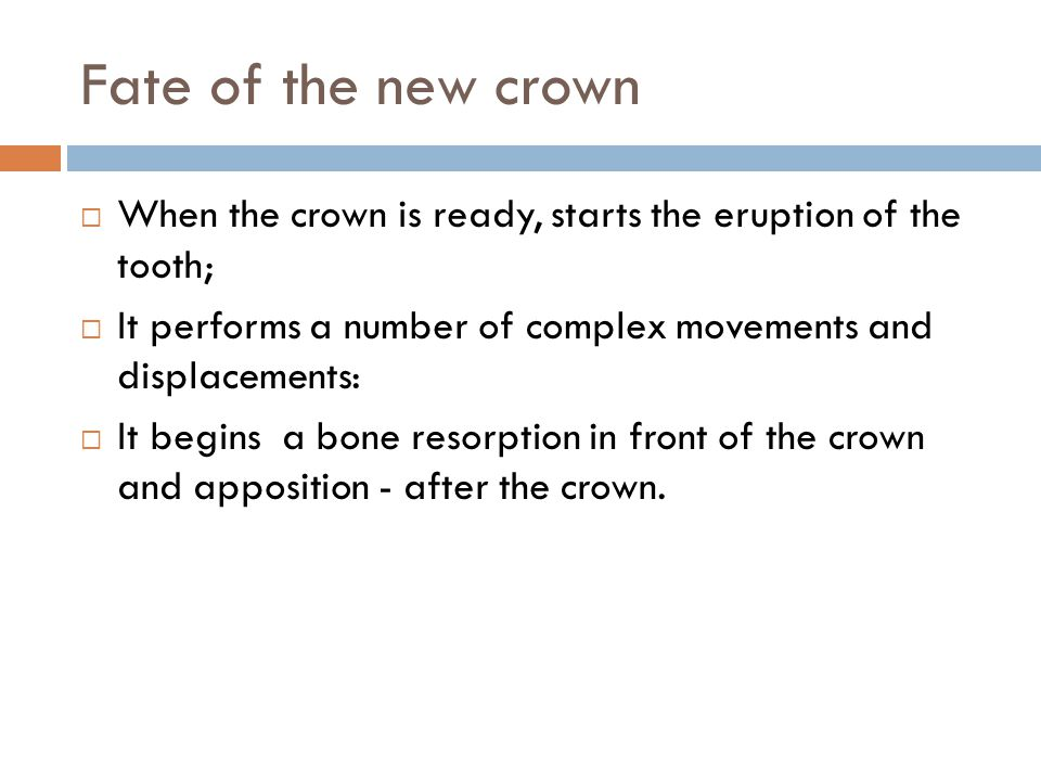 Fate of the new crown When the crown is ready, starts the eruption of the tooth; It performs a number of complex movements and displacements: It begins a bone resorption in front of the crown and apposition - after the crown.