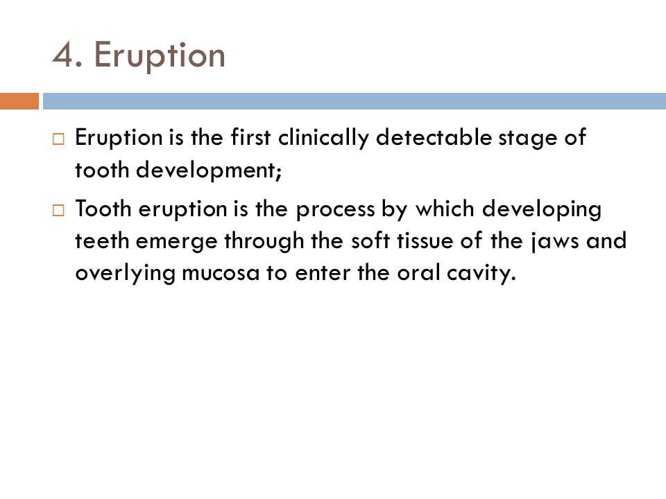 4. Eruption Eruption is the first clinically detectable stage of tooth development; Tooth eruption is the process by which developing teeth emerge thr