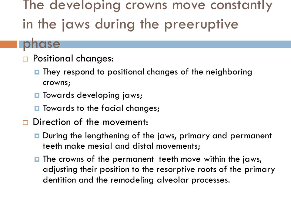 The developing crowns move constantly in the jaws during the preeruptive phase Positional changes: They respond to positional changes of the neighboring crowns; Towards developing jaws; Towards to the facial changes; Direction of the movement: During the lengthening of the jaws, primary and permanent teeth make mesial and distal movements; The crowns of the permanent teeth move within the jaws, adjusting their position to the resorptive roots of the primary dentition and the remodeling alveolar processes.