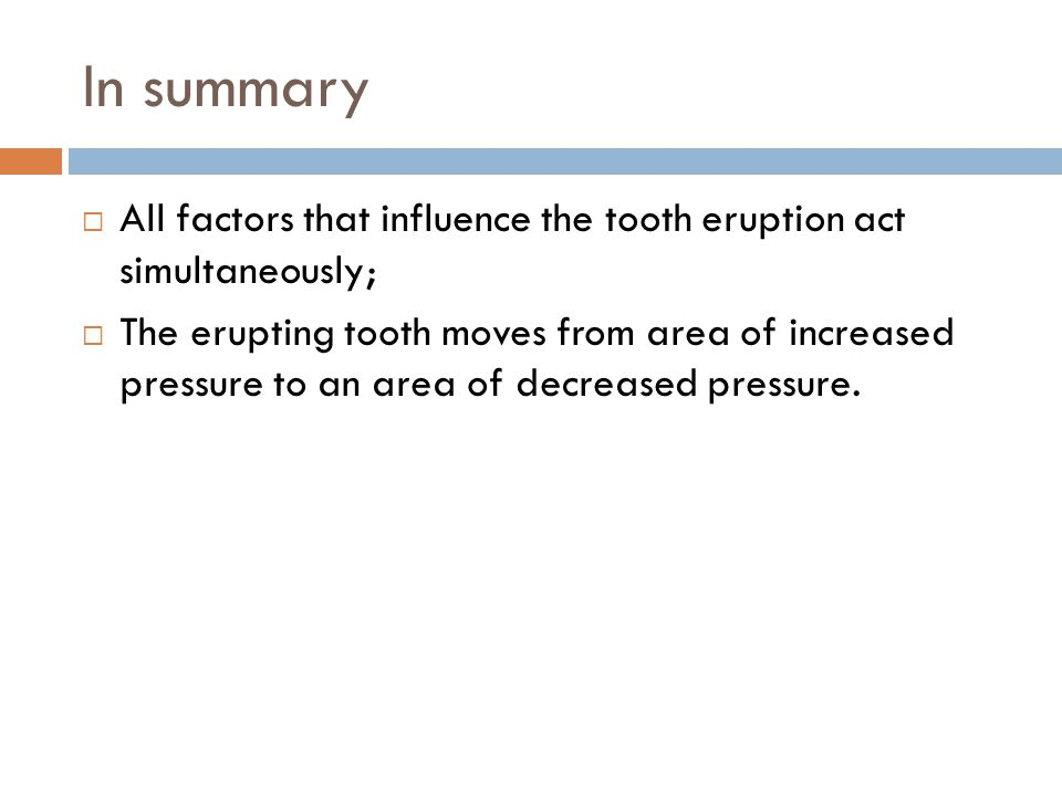In summary All factors that influence the tooth eruption act simultaneously; The erupting tooth moves from area of increased pressure to an area of decreased pressure.