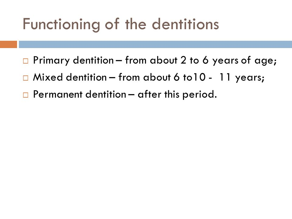 Functioning of the dentitions Primary dentition – from about 2 to 6 years of age; Mixed dentition – from about 6 to10 - 11 years; Permanent dentition – after this period.