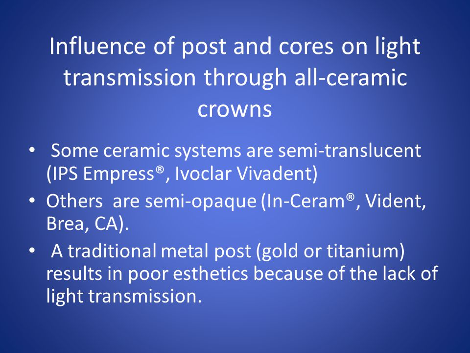 Influence of post and cores on light transmission through all-ceramic crowns Some ceramic systems are semi-translucent (IPS Empress®, Ivoclar Vivadent