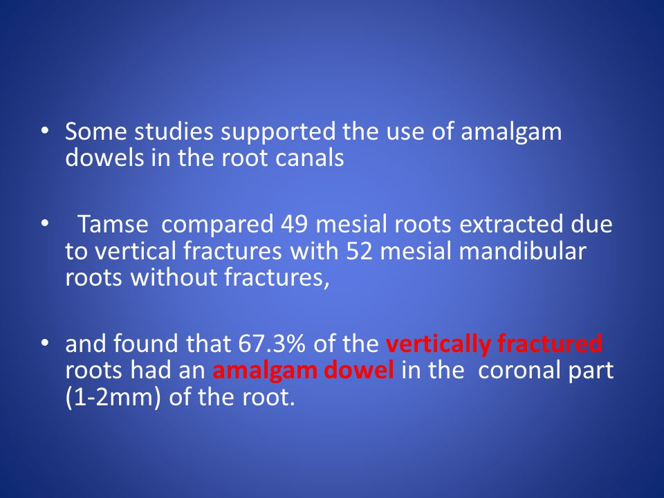 Some studies supported the use of amalgam dowels in the root canals Tamse compared 49 mesial roots extracted due to vertical fractures with 52 mesial