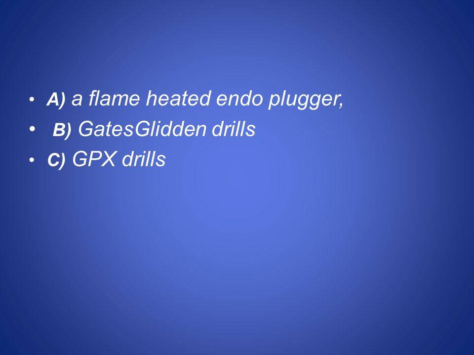 A) a flame heated endo plugger, B) GatesGlidden drills C) GPX drills