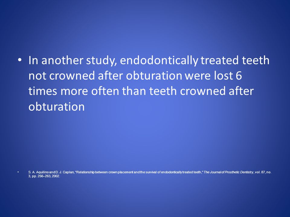 In another study, endodontically treated teeth not crowned after obturation were lost 6 times more often than teeth crowned after obturation S. A. Aqu