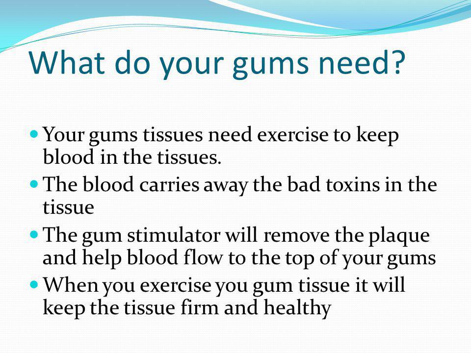 What do your gums need. Your gums tissues need exercise to keep blood in the tissues.