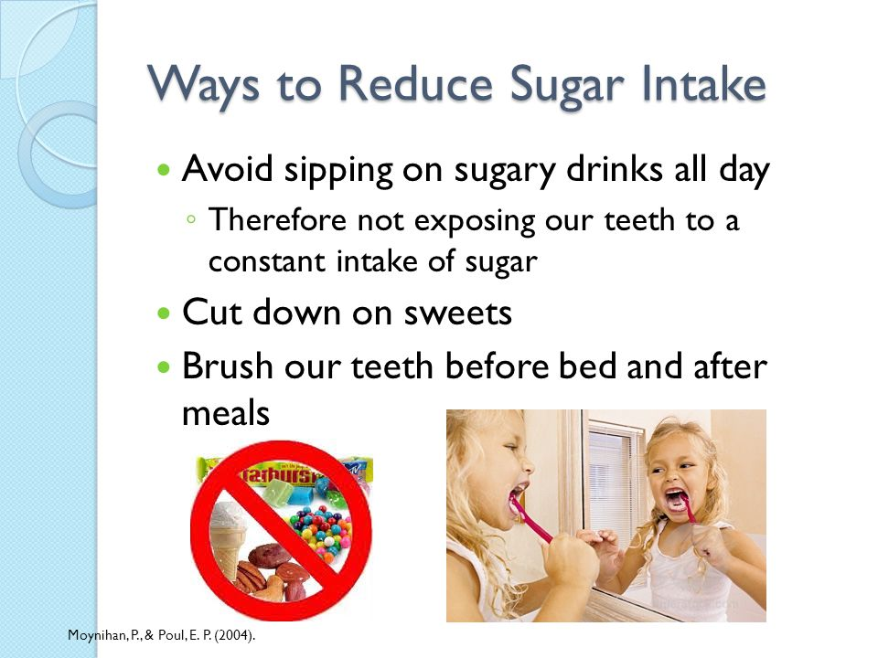 Ways to Reduce Sugar Intake Avoid sipping on sugary drinks all day Therefore not exposing our teeth to a constant intake of sugar Cut down on sweets Brush our teeth before bed and after meals Moynihan, P., & Poul, E.