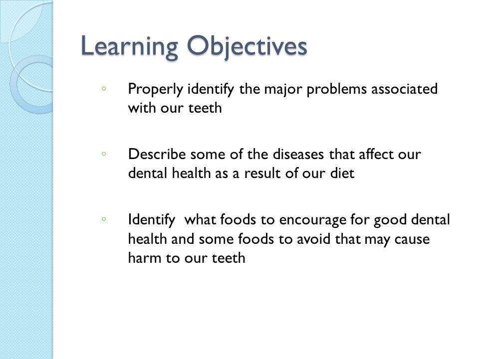Learning Objectives Properly identify the major problems associated with our teeth Describe some of the diseases that affect our dental health as a result of our diet Identify what foods to encourage for good dental health and some foods to avoid that may cause harm to our teeth