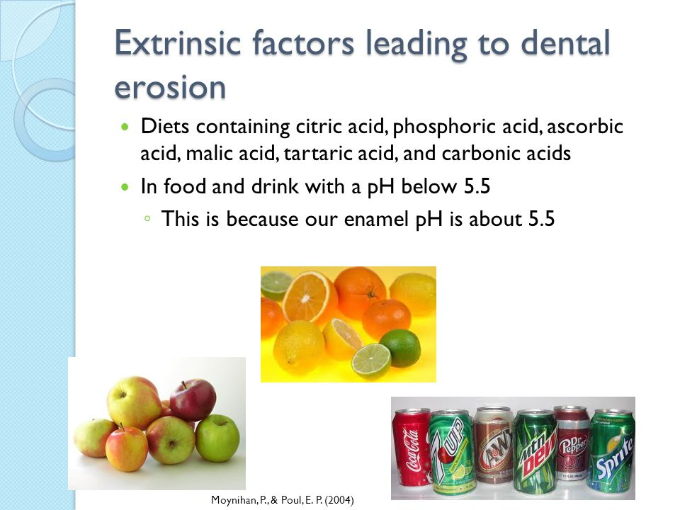 Extrinsic factors leading to dental erosion Diets containing citric acid, phosphoric acid, ascorbic acid, malic acid, tartaric acid, and carbonic acids In food and drink with a pH below 5.5 This is because our enamel pH is about 5.5 Moynihan, P., & Poul, E.