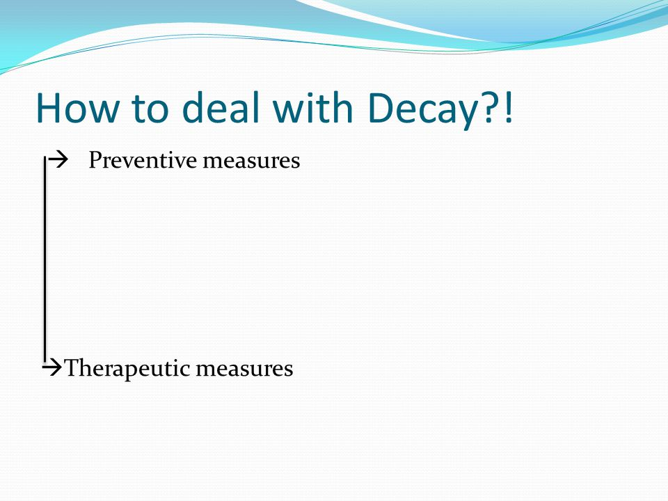 How to deal with Decay ! Preventive measures Therapeutic measures