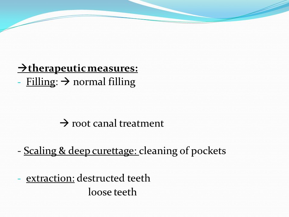 therapeutic measures: - Filling: normal filling root canal treatment - Scaling & deep curettage: cleaning of pockets - extraction: destructed teeth loose teeth