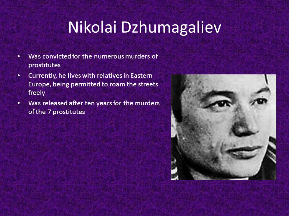 Nikolai Dzhumagaliev Was convicted for the numerous murders of prostitutes Currently, he lives with relatives in Eastern Europe, being permitted to ro