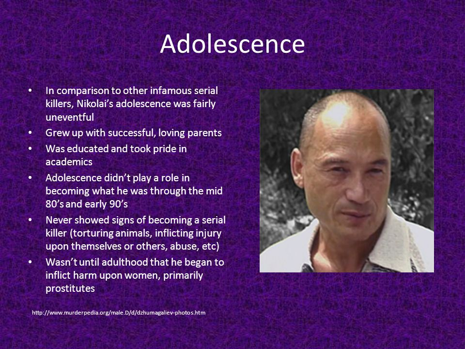 Adolescence In comparison to other infamous serial killers, Nikolais adolescence was fairly uneventful Grew up with successful, loving parents Was edu