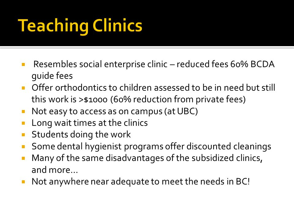 Resembles social enterprise clinic – reduced fees 60% BCDA guide fees Offer orthodontics to children assessed to be in need but still this work is >$1000 (60% reduction from private fees) Not easy to access as on campus (at UBC) Long wait times at the clinics Students doing the work Some dental hygienist programs offer discounted cleanings Many of the same disadvantages of the subsidized clinics, and more… Not anywhere near adequate to meet the needs in BC!
