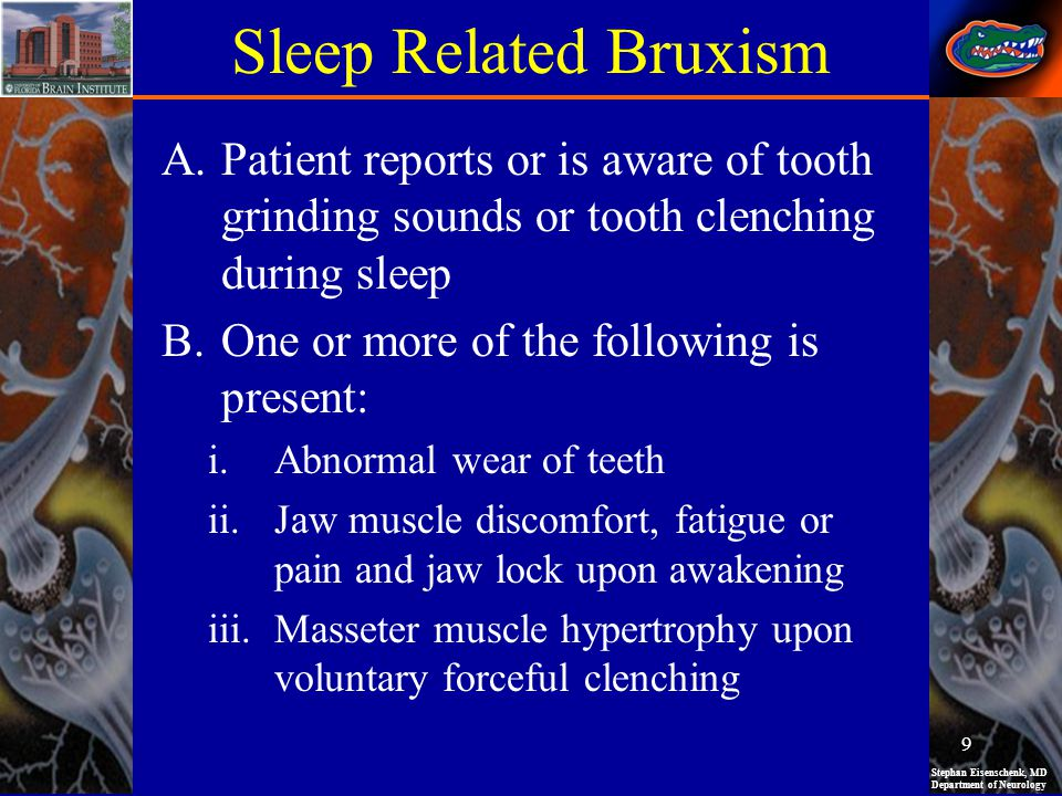 Stephan Eisenschenk, MD Department of Neurology Sleep Related Bruxism A.Patient reports or is aware of tooth grinding sounds or tooth clenching during