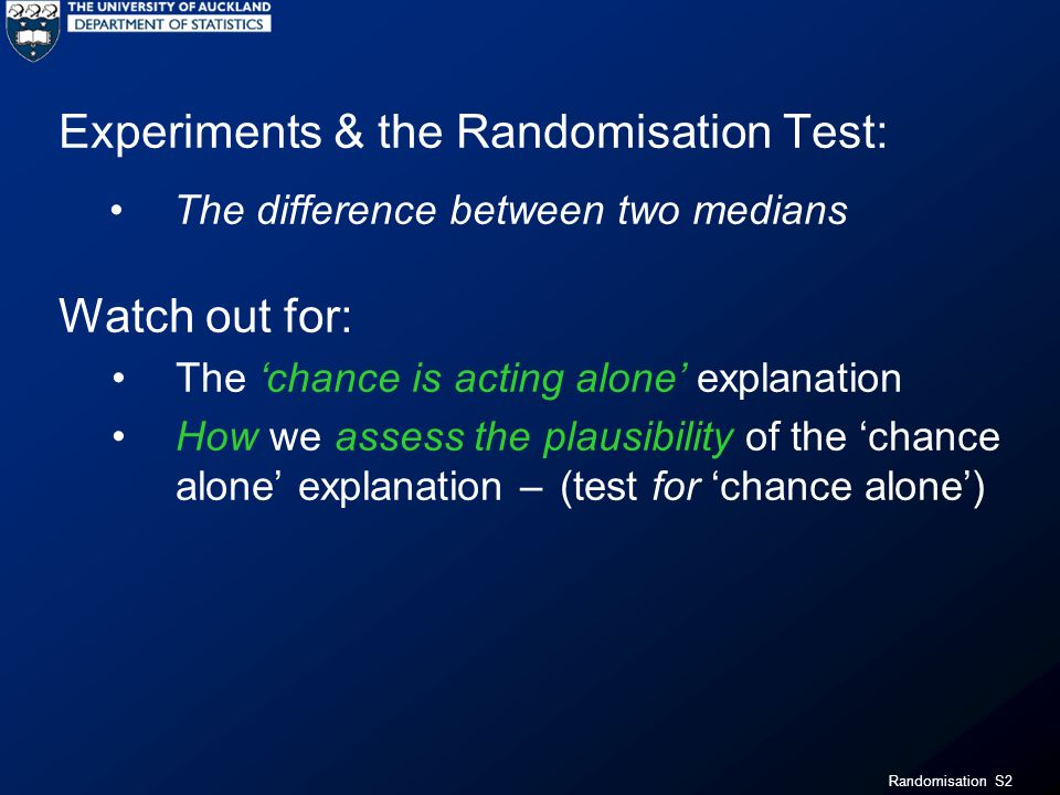 Randomisation S13 The Walking Babies Experiment Possible explanation: One possible explanation for the observed difference between these two groups: Chance is acting alone (the exercise has no effect)