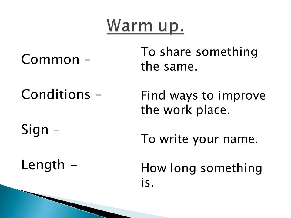 Common – Conditions – Sign – Length - To share something the same. Find ways to improve the work place. To write your name. How long something is.