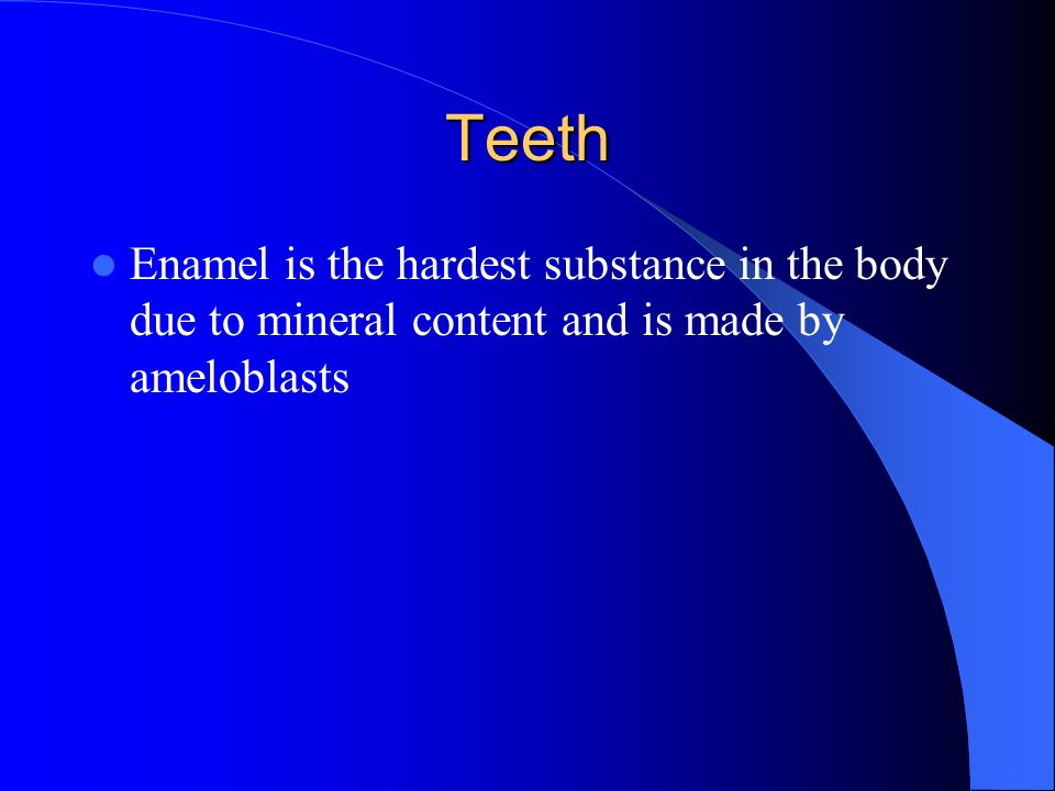 Teeth Enamel is the hardest substance in the body due to mineral content and is made by ameloblasts