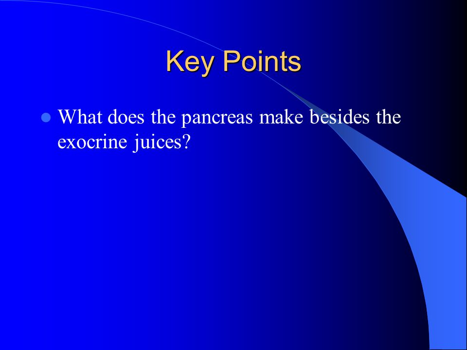 Key Points What does the pancreas make besides the exocrine juices?