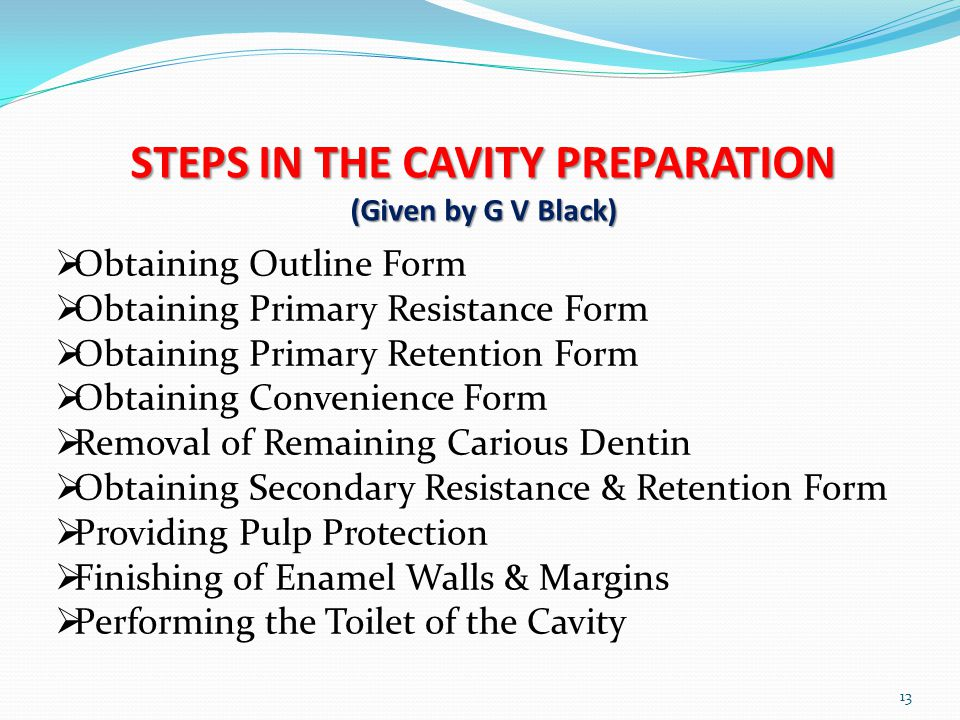 STEPS IN THE CAVITY PREPARATION (Given by G V Black) 13 Obtaining Outline Form Obtaining Primary Resistance Form Obtaining Primary Retention Form Obta