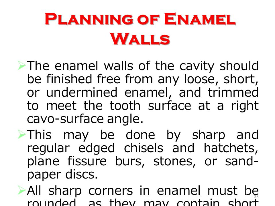 The enamel walls of the cavity should be finished free from any loose, short, or undermined enamel, and trimmed to meet the tooth surface at a right c