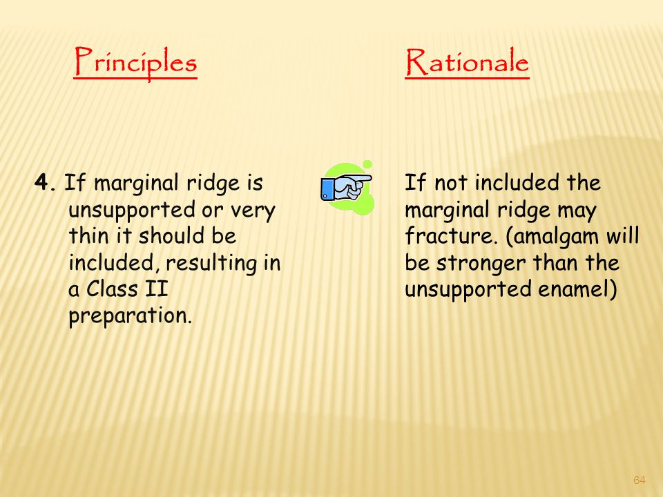 4. If marginal ridge is unsupported or very thin it should be included, resulting in a Class II preparation. If not included the marginal ridge may fr