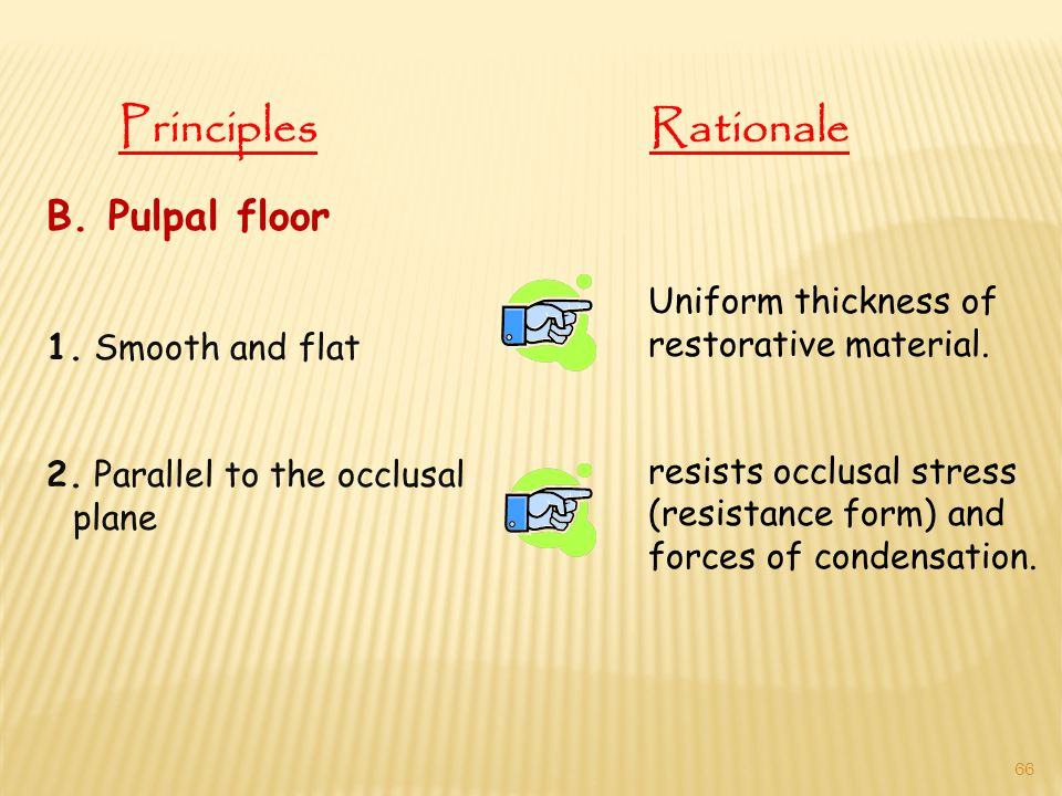 B. Pulpal floor 1. Smooth and flat 2. Parallel to the occlusal plane Uniform thickness of restorative material. resists occlusal stress (resistance fo