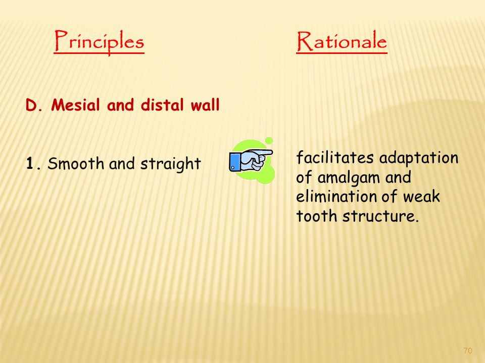 D. Mesial and distal wall 1. Smooth and straight facilitates adaptation of amalgam and elimination of weak tooth structure. PrinciplesRationale 70