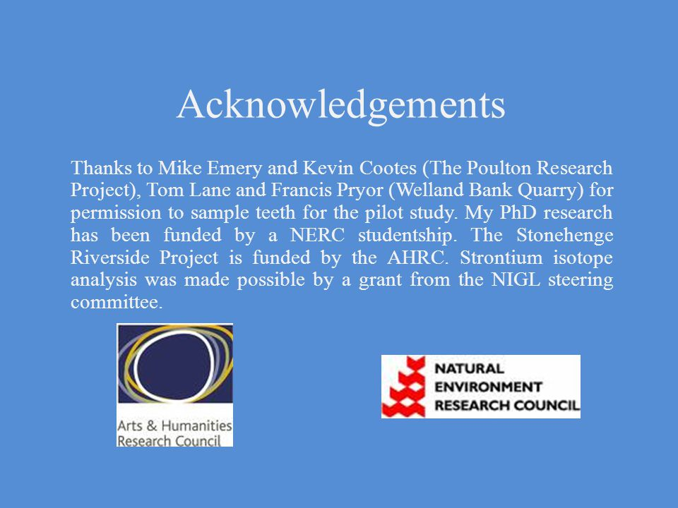 Acknowledgements Thanks to Mike Emery and Kevin Cootes (The Poulton Research Project), Tom Lane and Francis Pryor (Welland Bank Quarry) for permission to sample teeth for the pilot study.